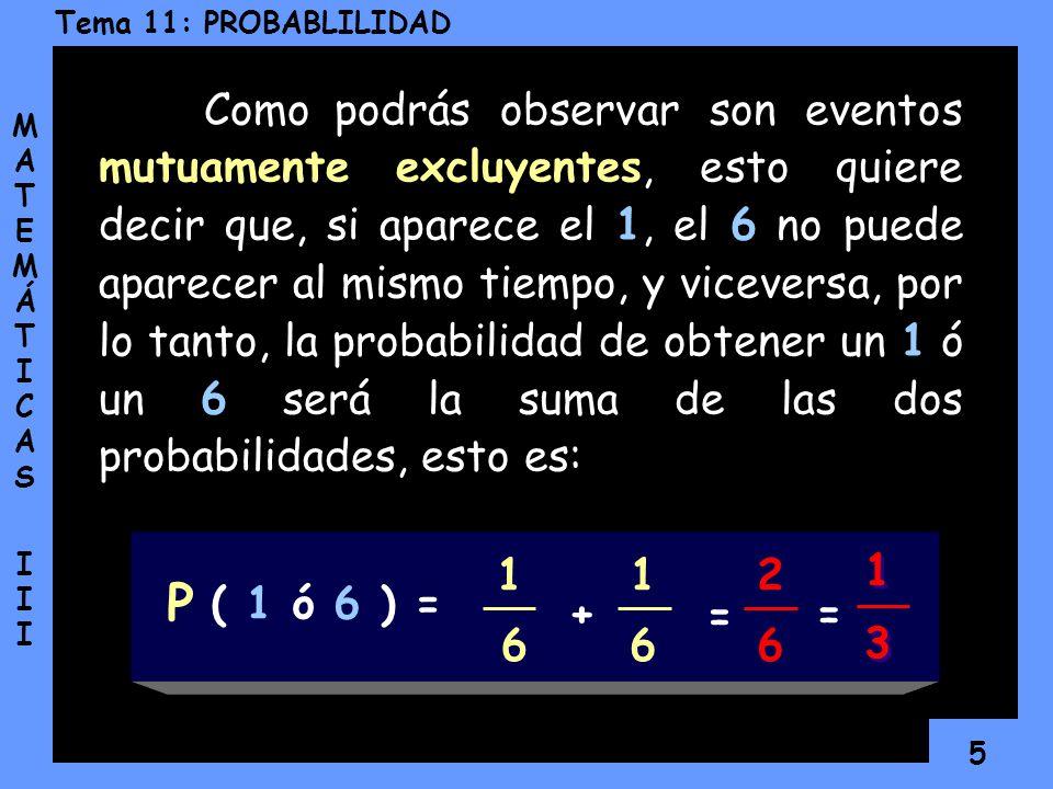Como podrás observar son eventos mutuamente excluyentes, esto quiere decir que, si aparece el 1, el 6 no puede aparecer al mismo tiempo, y viceversa, por lo tanto, la probabilidad de obtener un 1 ó un 6 será la suma de las dos probabilidades, esto es: