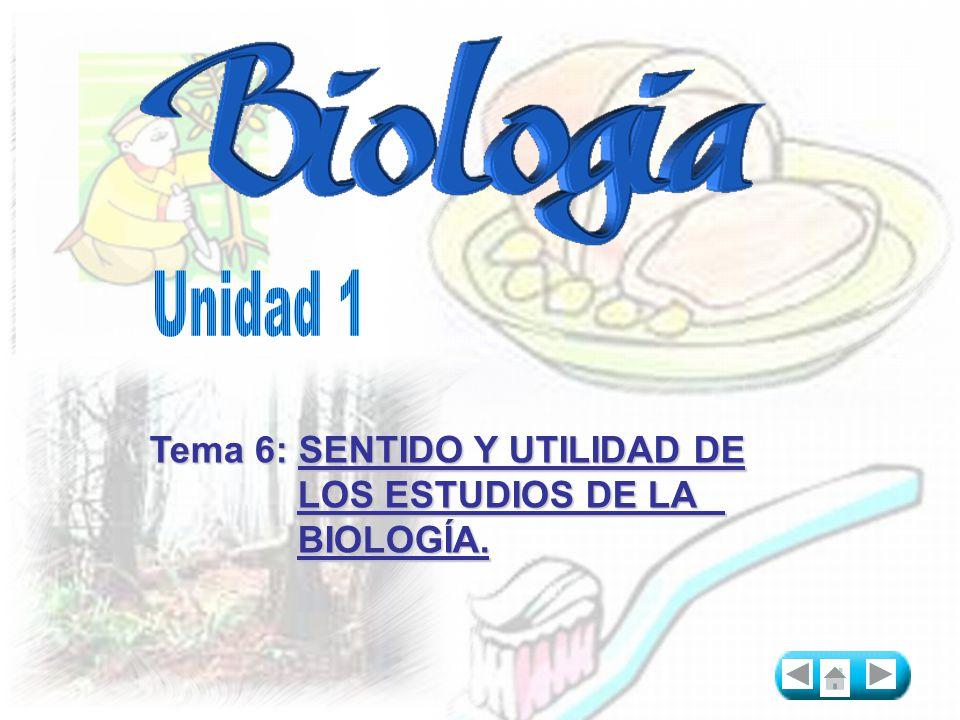 Unidad 1 Tema 6: SENTIDO Y UTILIDAD DE LOS ESTUDIOS DE LA BIOLOGÍA.