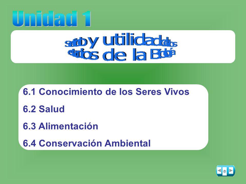Unidad 1 6.1 Conocimiento de los Seres Vivos 6.2 Salud 6.3 Alimentación 6.4 Conservación Ambiental