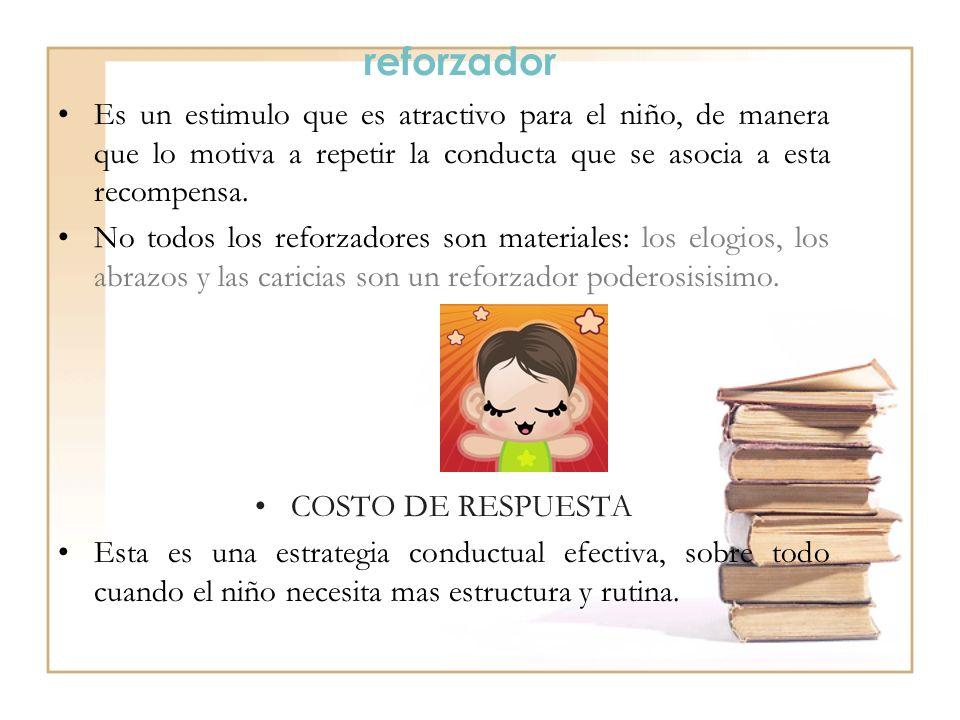 reforzador Es un estimulo que es atractivo para el niño, de manera que lo motiva a repetir la conducta que se asocia a esta recompensa.