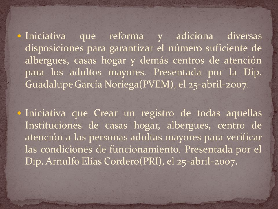 Iniciativa que reforma y adiciona diversas disposiciones para garantizar el número suficiente de albergues, casas hogar y demás centros de atención para los adultos mayores. Presentada por la Dip. Guadalupe García Noriega(PVEM), el 25-abril-2007.