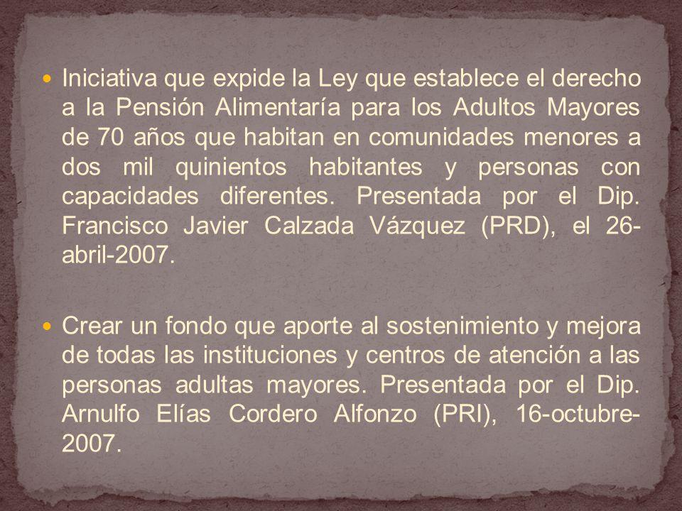 Iniciativa que expide la Ley que establece el derecho a la Pensión Alimentaría para los Adultos Mayores de 70 años que habitan en comunidades menores a dos mil quinientos habitantes y personas con capacidades diferentes. Presentada por el Dip. Francisco Javier Calzada Vázquez (PRD), el 26-abril-2007.