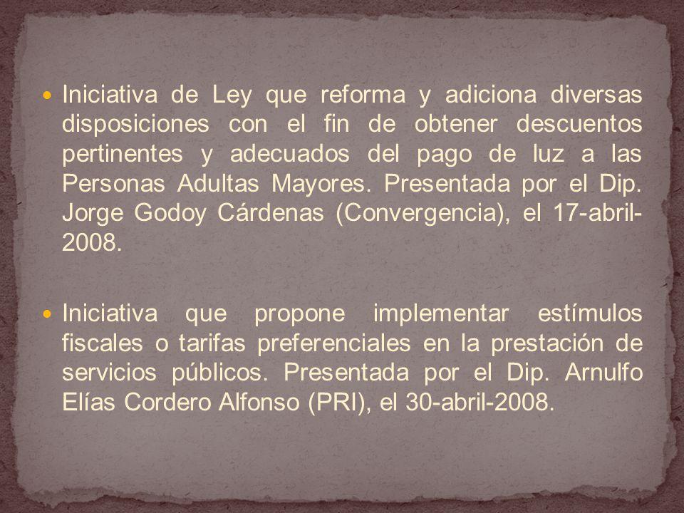 Iniciativa de Ley que reforma y adiciona diversas disposiciones con el fin de obtener descuentos pertinentes y adecuados del pago de luz a las Personas Adultas Mayores. Presentada por el Dip. Jorge Godoy Cárdenas (Convergencia), el 17-abril-2008.
