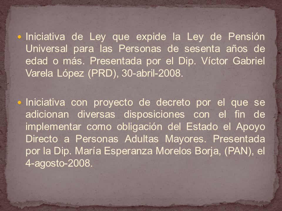 Iniciativa de Ley que expide la Ley de Pensión Universal para las Personas de sesenta años de edad o más. Presentada por el Dip. Víctor Gabriel Varela López (PRD), 30-abril-2008.