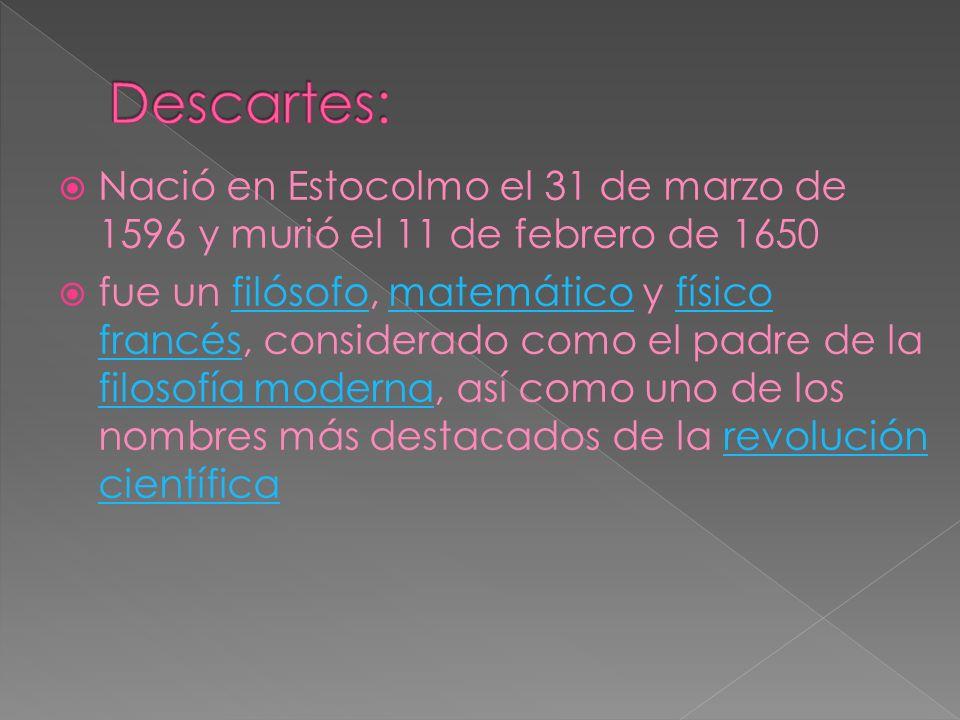 Descartes: Nació en Estocolmo el 31 de marzo de 1596 y murió el 11 de febrero de 1650.