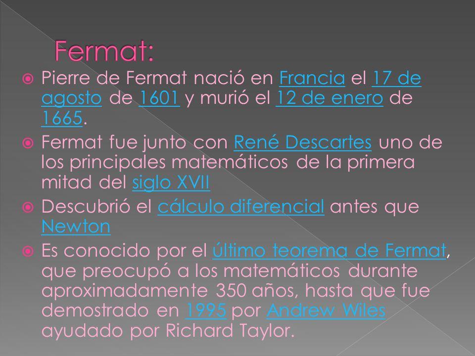 Fermat: Pierre de Fermat nació en Francia el 17 de agosto de 1601 y murió el 12 de enero de 1665.