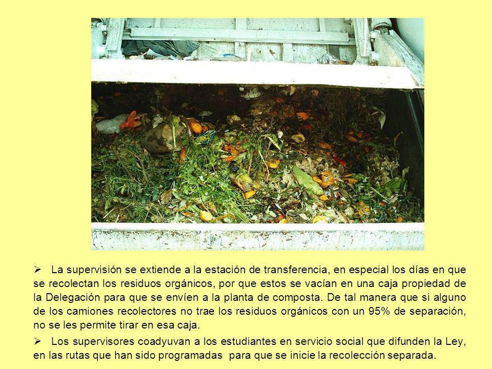 La supervisión se extiende a la estación de transferencia, en especial los días en que se recolectan los residuos orgánicos, por que estos se vacían en una caja propiedad de la Delegación para que se envíen a la planta de composta. De tal manera que si alguno de los camiones recolectores no trae los residuos orgánicos con un 95% de separación, no se les permite tirar en esa caja.
