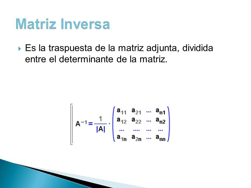Matriz Inversa Es la traspuesta de la matriz adjunta, dividida entre el determinante de la matriz.