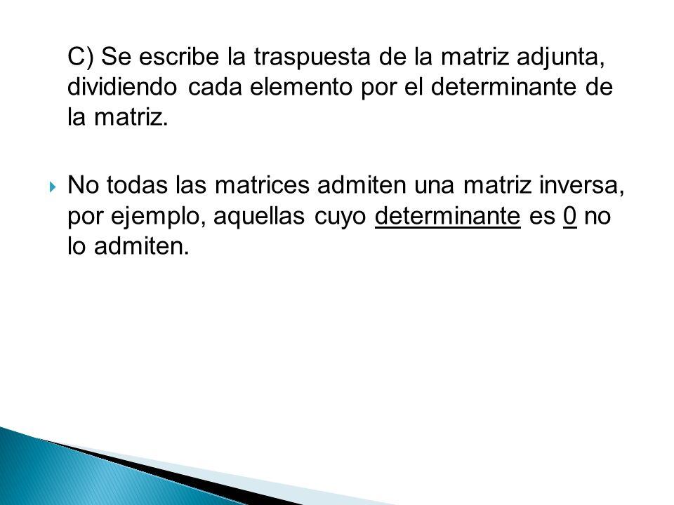 C) Se escribe la traspuesta de la matriz adjunta, dividiendo cada elemento por el determinante de la matriz.