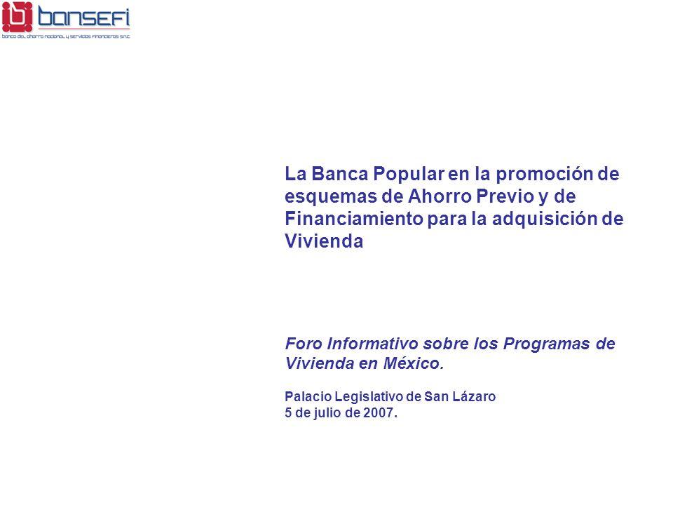 La Banca Popular en la promoción de esquemas de Ahorro Previo y de Financiamiento para la adquisición de Vivienda Foro Informativo sobre los Programas de Vivienda en México.