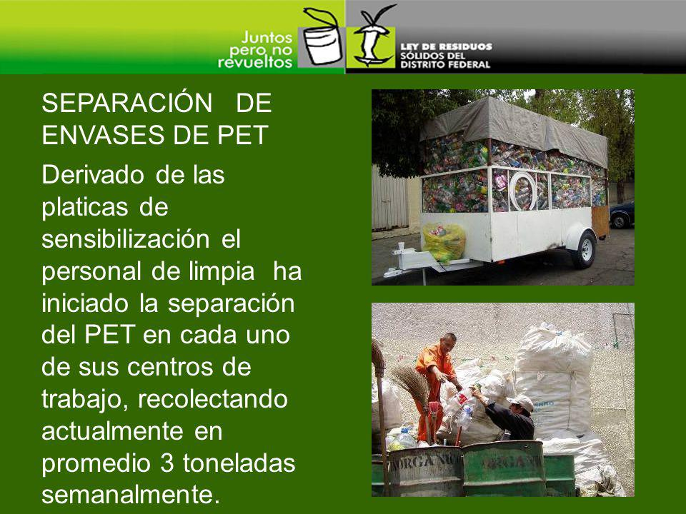 Derivado de las platicas de sensibilización el personal de limpia ha iniciado la separación del PET en cada uno de sus centros de trabajo, recolectando actualmente en promedio 3 toneladas semanalmente.