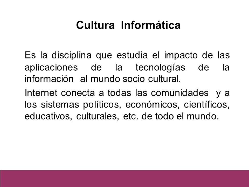 Cultura InformáticaEs la disciplina que estudia el impacto de las aplicaciones de la tecnologías de la información al mundo socio cultural.