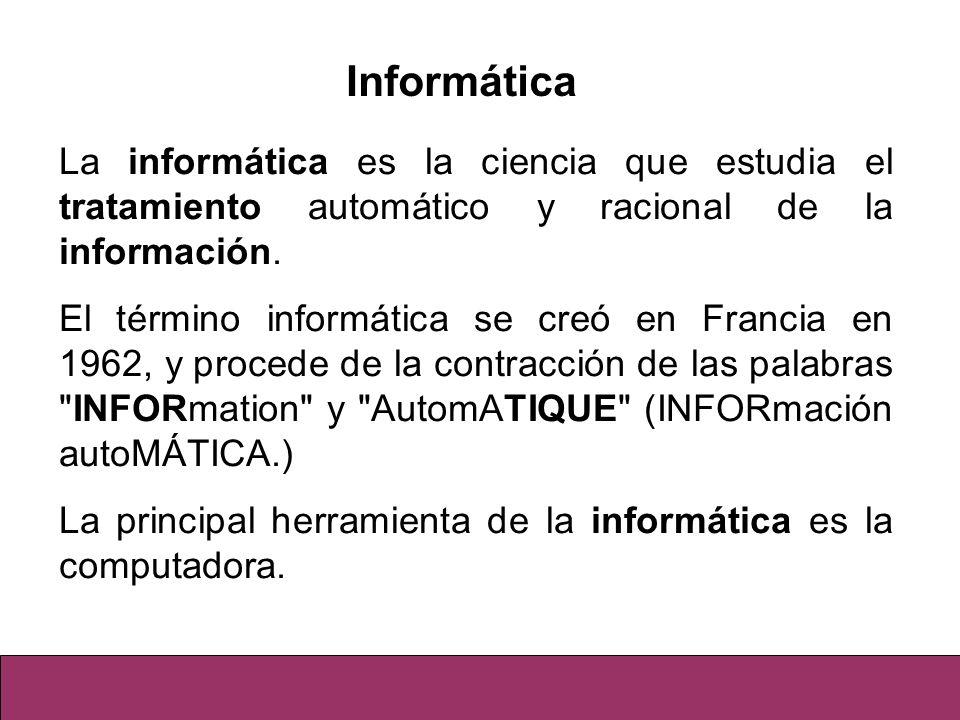 Informática La informática es la ciencia que estudia el tratamiento automático y racional de la información.