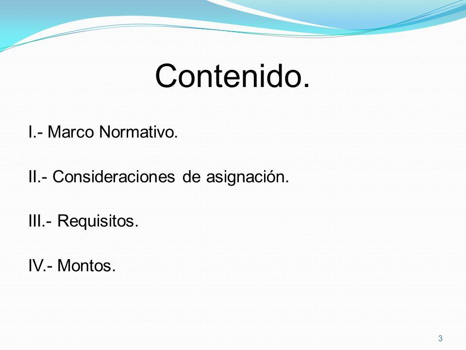 Contenido. I.- Marco Normativo. II.- Consideraciones de asignación. III.- Requisitos. IV.- Montos.