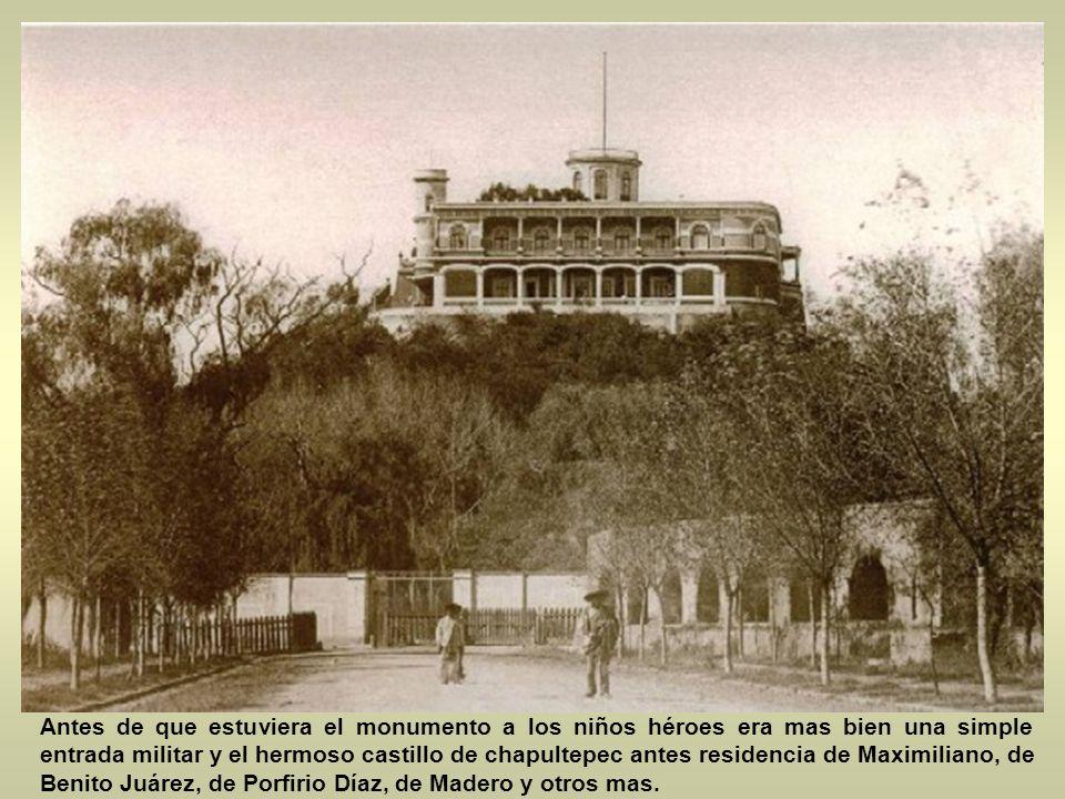 Antes de que estuviera el monumento a los niños héroes era mas bien una simple entrada militar y el hermoso castillo de chapultepec antes residencia de Maximiliano, de Benito Juárez, de Porfirio Díaz, de Madero y otros mas.
