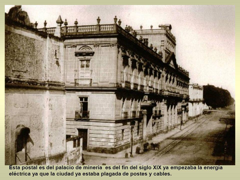 Esta postal es del palacio de minería es del fin del siglo XIX ya empezaba la energía eléctrica ya que la ciudad ya estaba plagada de postes y cables.