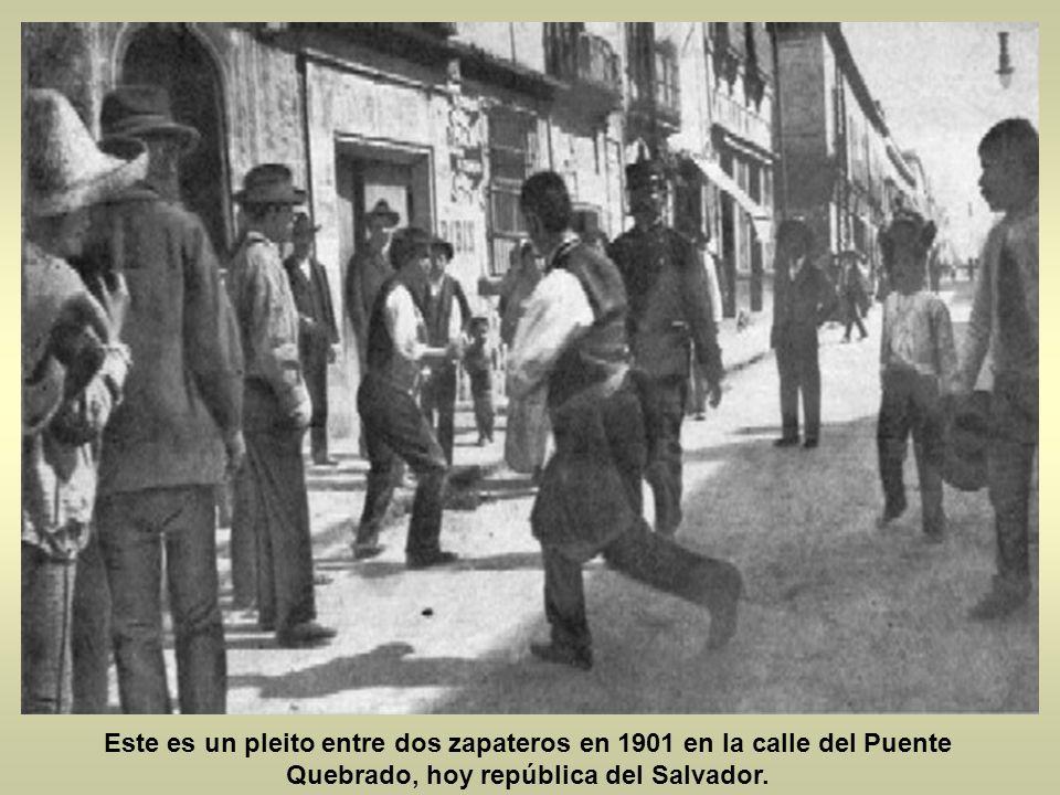 Este es un pleito entre dos zapateros en 1901 en la calle del Puente Quebrado, hoy república del Salvador.