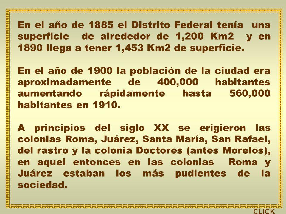 En el año de 1885 el Distrito Federal tenía una superficie de alrededor de 1,200 Km2 y en 1890 llega a tener 1,453 Km2 de superficie.