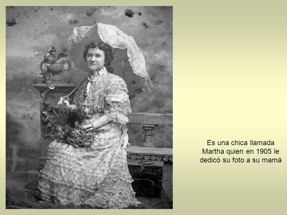 Es una chica llamada Martha quien en 1905 le dedicó su foto a su mamá
