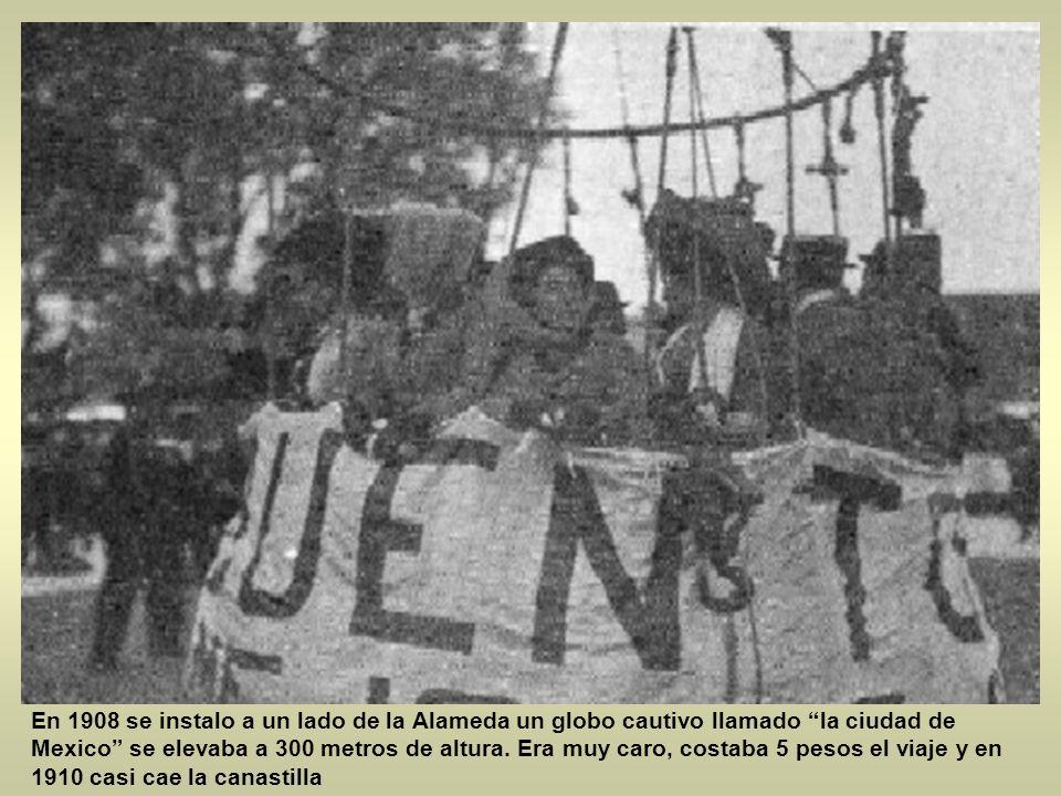 En 1908 se instalo a un lado de la Alameda un globo cautivo llamado la ciudad de Mexico se elevaba a 300 metros de altura.
