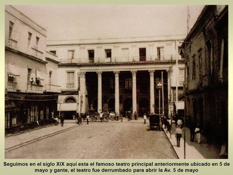 Seguimos en el siglo XIX aquí esta el famoso teatro principal anteriormente ubicado en 5 de mayo y gante, el teatro fue derrumbado para abrir la Av.