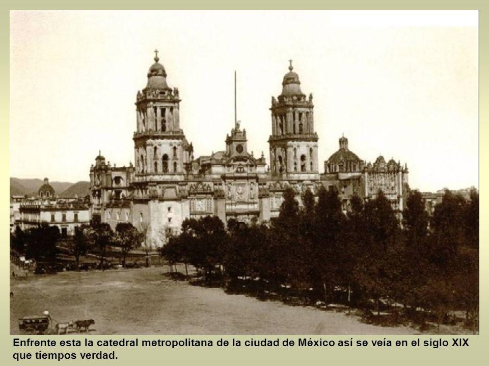 Enfrente esta la catedral metropolitana de la ciudad de México así se veía en el siglo XIX que tiempos verdad.