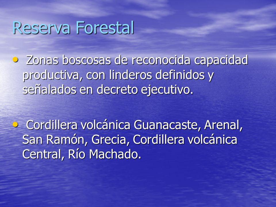 Reserva ForestalZonas boscosas de reconocida capacidad productiva, con linderos definidos y señalados en decreto ejecutivo.