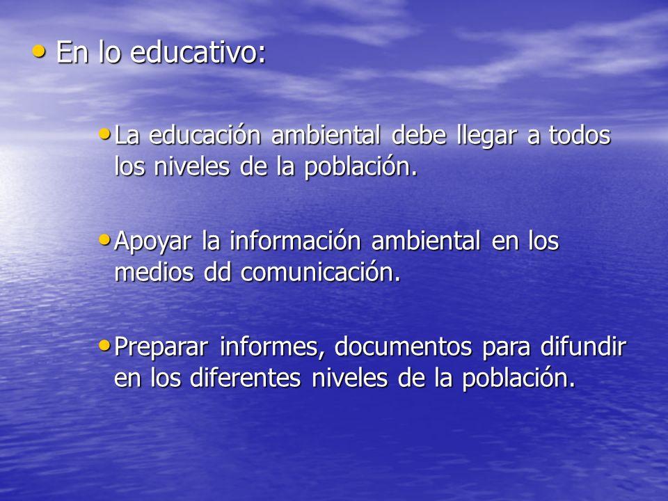En lo educativo:La educación ambiental debe llegar a todos los niveles de la población.