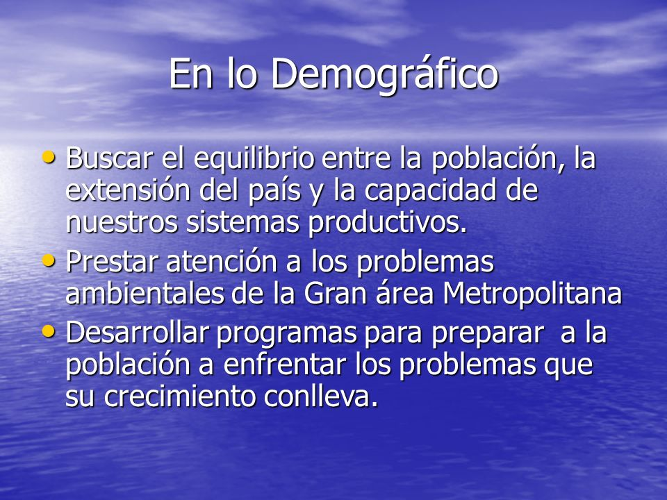 En lo DemográficoBuscar el equilibrio entre la población, la extensión del país y la capacidad de nuestros sistemas productivos.