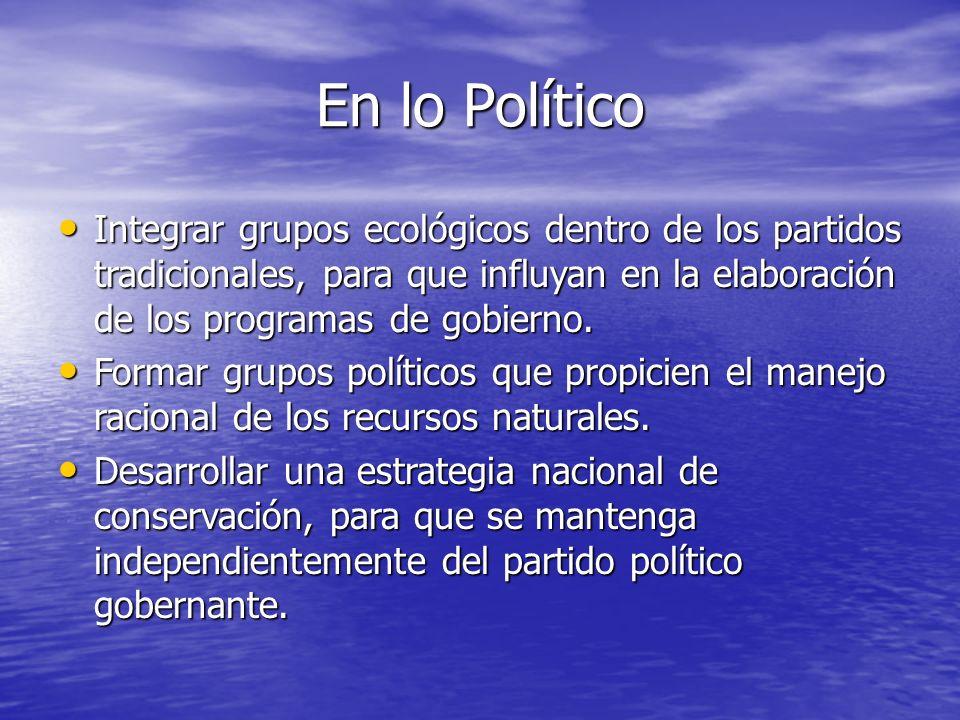 En lo PolíticoIntegrar grupos ecológicos dentro de los partidos tradicionales, para que influyan en la elaboración de los programas de gobierno.