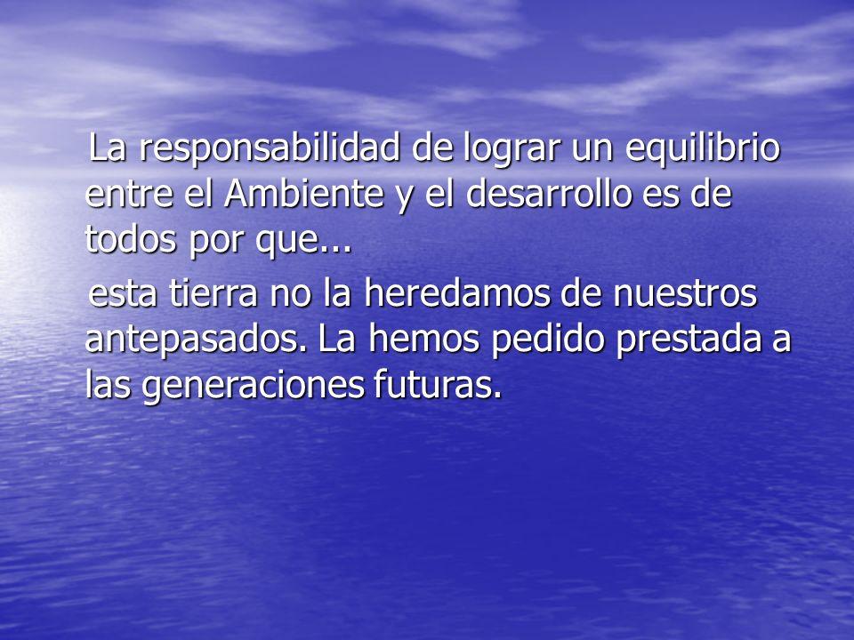 La responsabilidad de lograr un equilibrio entre el Ambiente y el desarrollo es de todos por que...