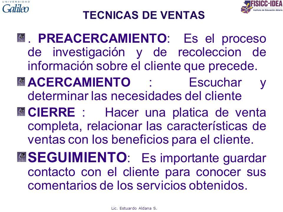 TECNICAS DE VENTAS. PREACERCAMIENTO: Es el proceso de investigación y de recoleccion de información sobre el cliente que precede.