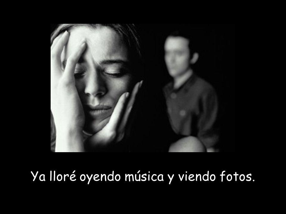 Ya lloré oyendo música y viendo fotos.