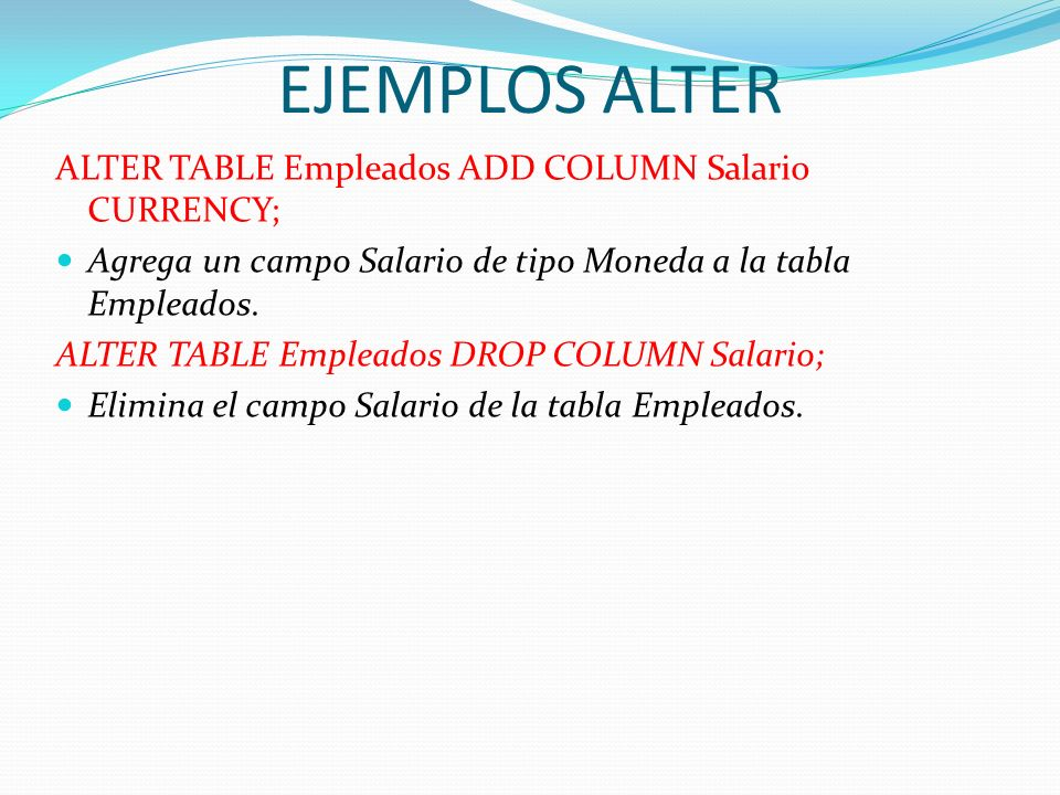 EJEMPLOS ALTER ALTER TABLE Empleados ADD COLUMN Salario CURRENCY;