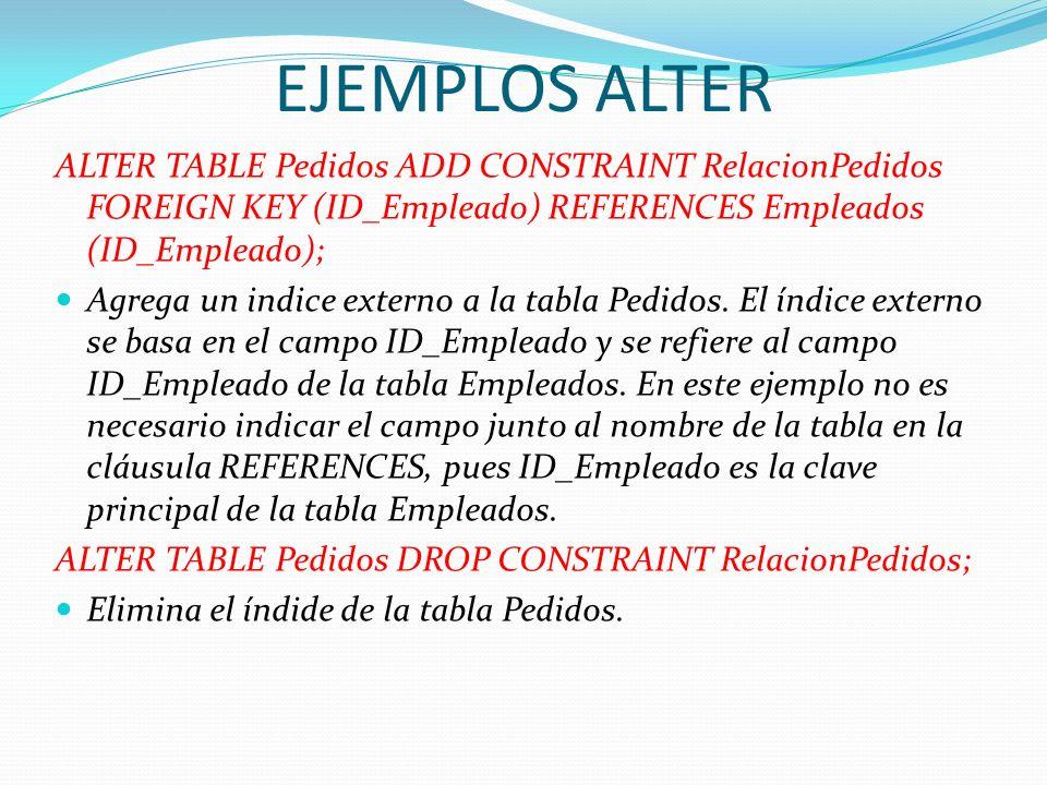 EJEMPLOS ALTERALTER TABLE Pedidos ADD CONSTRAINT RelacionPedidos FOREIGN KEY (ID_Empleado) REFERENCES Empleados (ID_Empleado);
