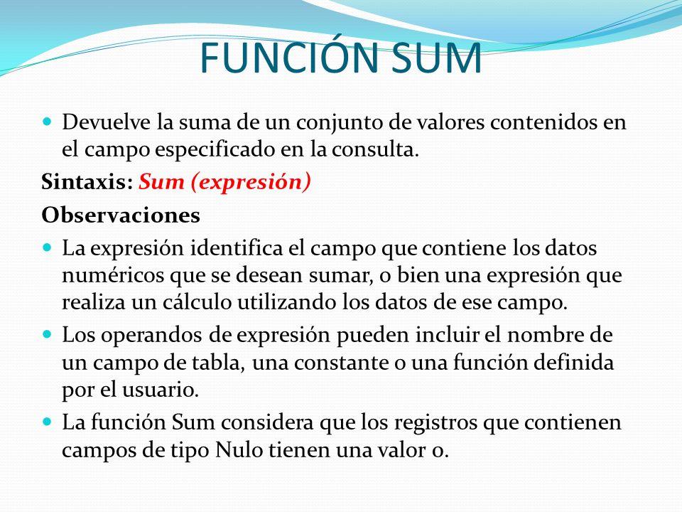 FUNCIÓN SUMDevuelve la suma de un conjunto de valores contenidos en el campo especificado en la consulta.