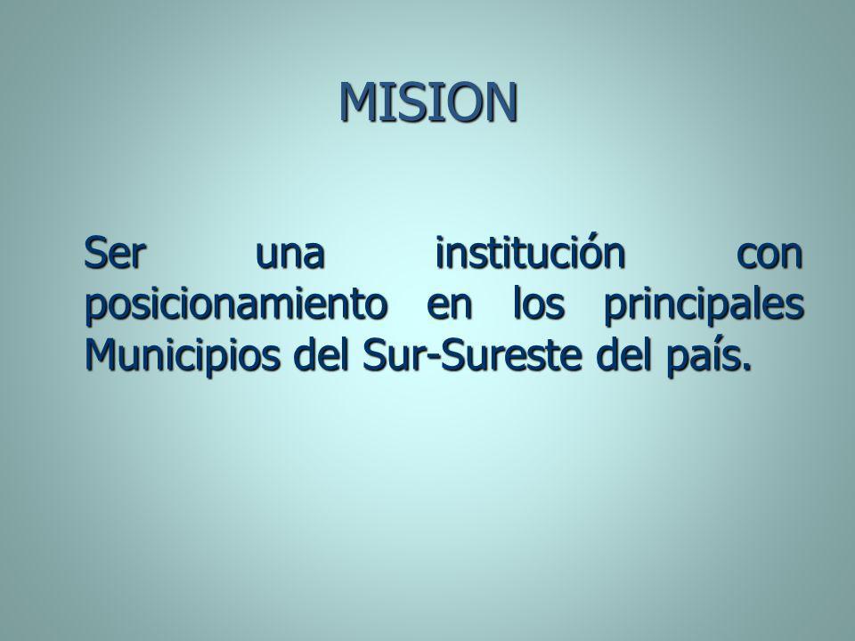 MISION Ser una institución con posicionamiento en los principales Municipios del Sur-Sureste del país.