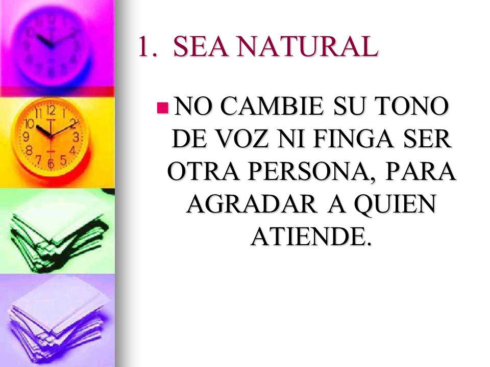 SEA NATURAL NO CAMBIE SU TONO DE VOZ NI FINGA SER OTRA PERSONA, PARA AGRADAR A QUIEN ATIENDE.