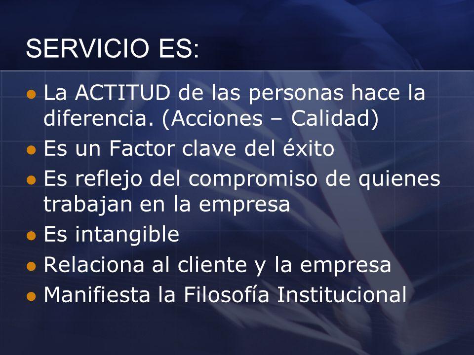 SERVICIO ES: La ACTITUD de las personas hace la diferencia. (Acciones – Calidad) Es un Factor clave del éxito.