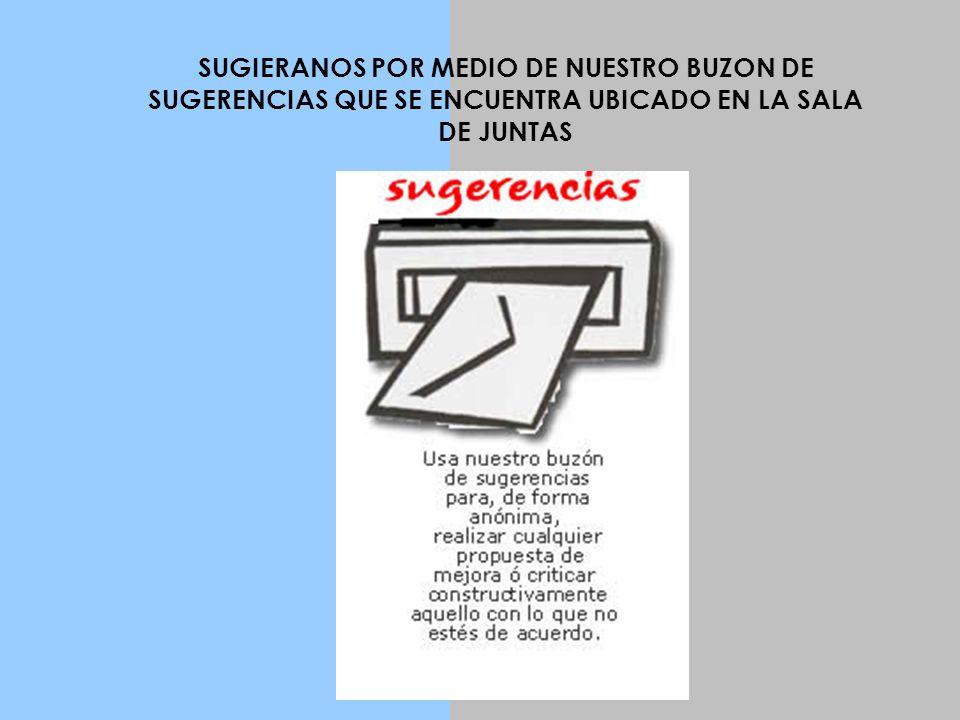 SUGIERANOS POR MEDIO DE NUESTRO BUZON DE SUGERENCIAS QUE SE ENCUENTRA UBICADO EN LA SALA DE JUNTAS