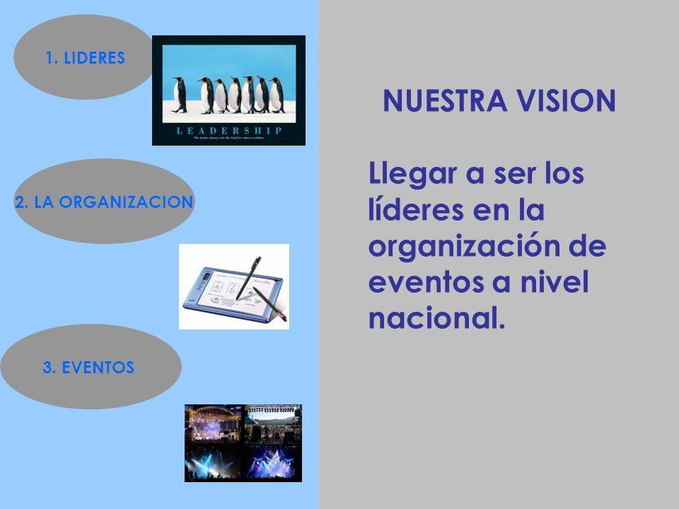 1. LIDERES NUESTRA VISION. Llegar a ser los líderes en la organización de eventos a nivel nacional.