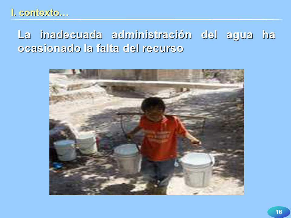 I. contexto… La inadecuada administración del agua ha ocasionado la falta del recurso