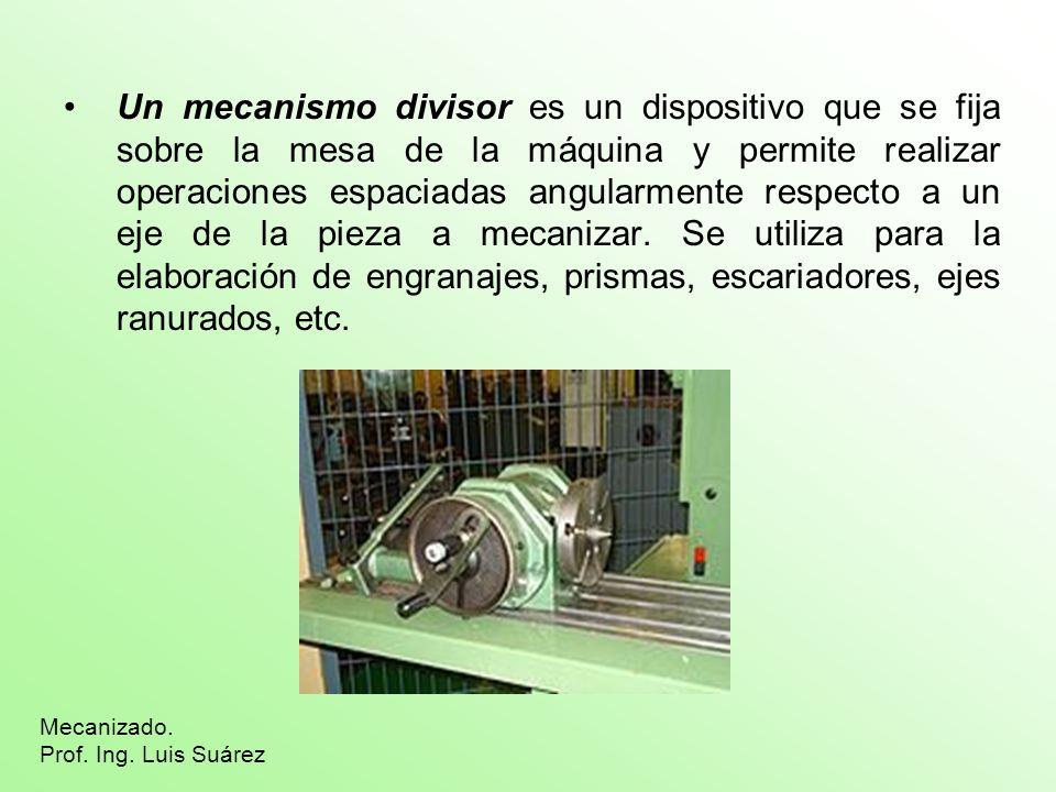 Un mecanismo divisor es un dispositivo que se fija sobre la mesa de la máquina y permite realizar operaciones espaciadas angularmente respecto a un eje de la pieza a mecanizar. Se utiliza para la elaboración de engranajes, prismas, escariadores, ejes ranurados, etc.