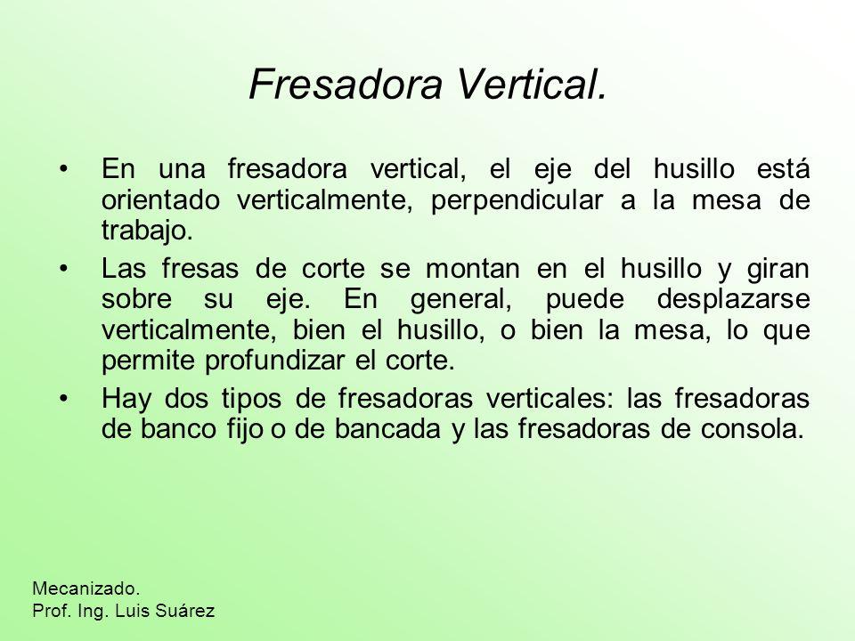 Fresadora Vertical. En una fresadora vertical, el eje del husillo está orientado verticalmente, perpendicular a la mesa de trabajo.