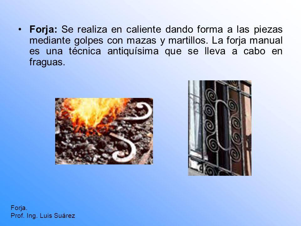 Forja: Se realiza en caliente dando forma a las piezas mediante golpes con mazas y martillos. La forja manual es una técnica antiquísima que se lleva a cabo en fraguas.