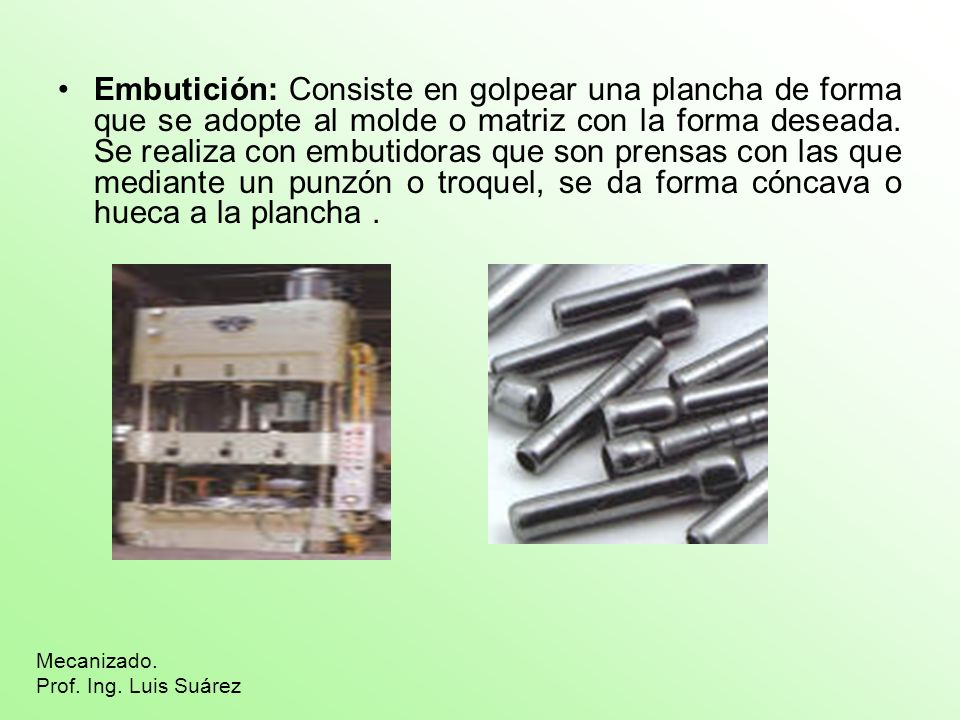 Embutición: Consiste en golpear una plancha de forma que se adopte al molde o matriz con la forma deseada. Se realiza con embutidoras que son prensas con las que mediante un punzón o troquel, se da forma cóncava o hueca a la plancha .