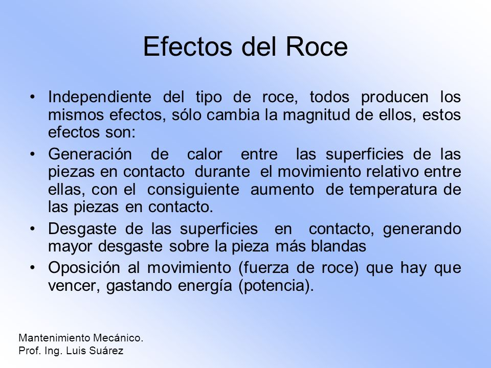 Efectos del Roce Independiente del tipo de roce, todos producen los mismos efectos, sólo cambia la magnitud de ellos, estos efectos son: