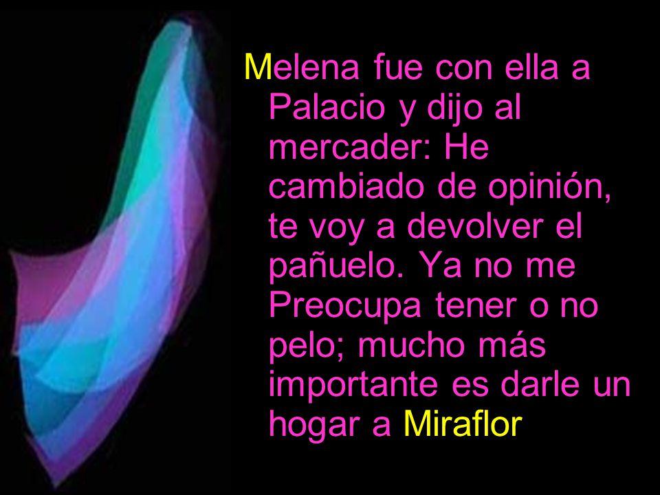 Melena fue con ella a Palacio y dijo al mercader: He cambiado de opinión, te voy a devolver el pañuelo.