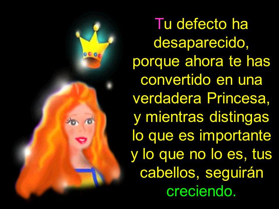 Tu defecto ha desaparecido, porque ahora te has convertido en una verdadera Princesa,