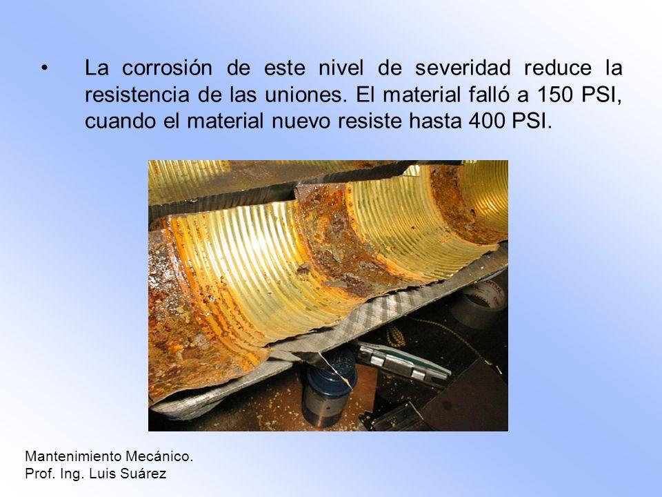 La corrosión de este nivel de severidad reduce la resistencia de las uniones. El material falló a 150 PSI, cuando el material nuevo resiste hasta 400 PSI.